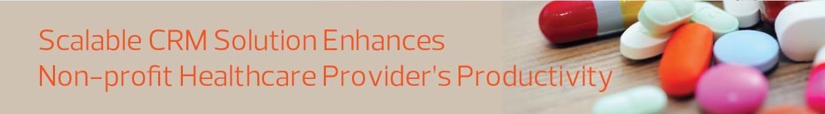 NPO Healthcare_Scalable CRM Solution Enhances a Non-profit Healthcare Providers Productivity_CRM